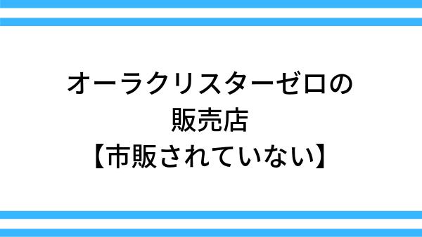 オーラクリスタ―ゼロの販売店【市販はされていない】