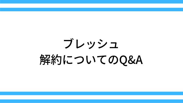 【ブレッシュ】解約についてのQ&A
