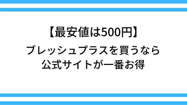 【最安値は500円!】ブレッシュプラスを買うなら、公式サイトが一番お得
