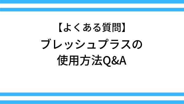 【よくある質問】ブレッシュプラスの使用方法Q&A