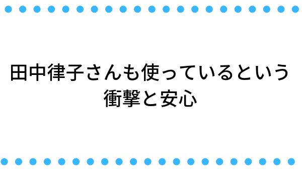 田中律子さんも使っているという衝撃と安心感