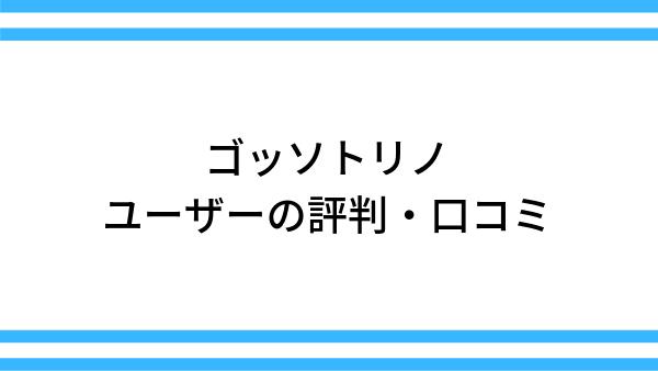 ゴッソトリノのユーザーの評判・口コミ