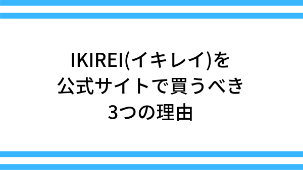 IKIREI(イキレイ)を公式サイトで買うべき3つの理由