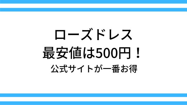 ローズドレスの最安値は500円!公式サイトが一番お得