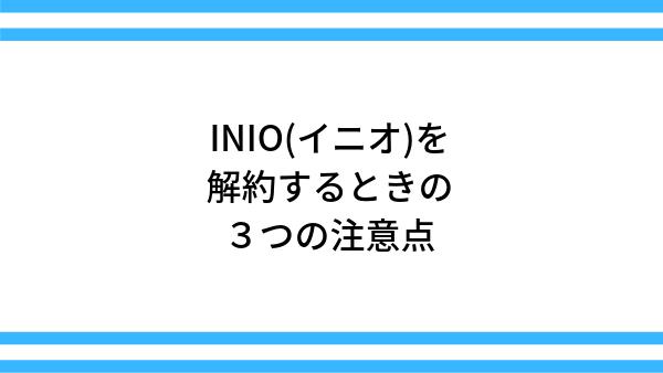 INIO(イニオ)を解約するときの3つの注意点