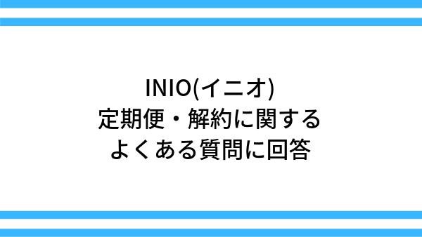 【INIO(イニオ)】定期便・解約に関するよくある質問に回答