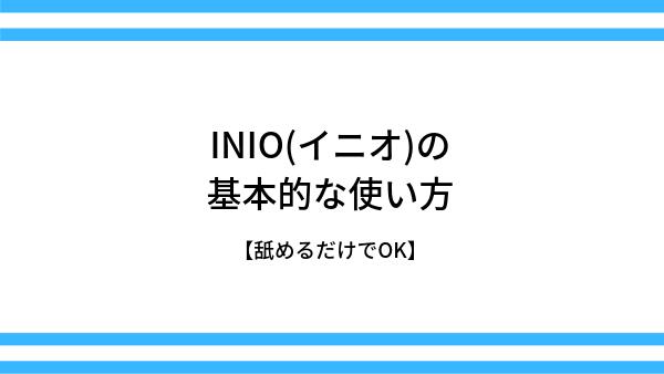 INIO(イニオ)の基本的な使い方【舐めるだけでOK】