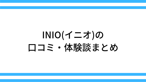 INIO(イニオ)の口コミ・体験談まとめ