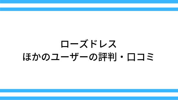 【ローズドレス】ほかのユーザーの口コミ・体験談