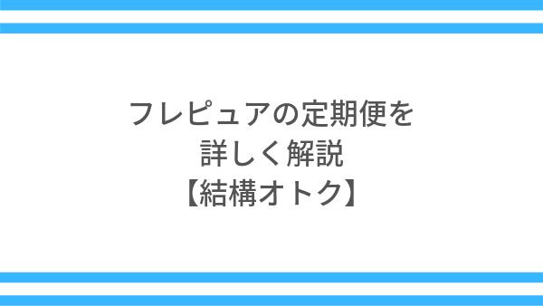 フレピュアの定期便を詳しく解説【結構お得】